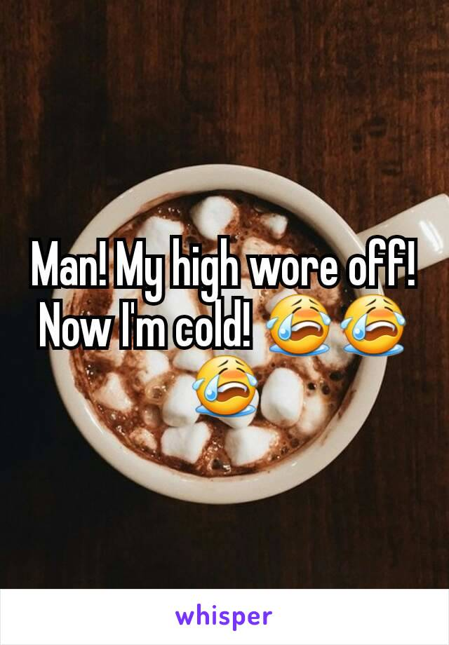 Man! My high wore off! Now I'm cold! 😭😭😭