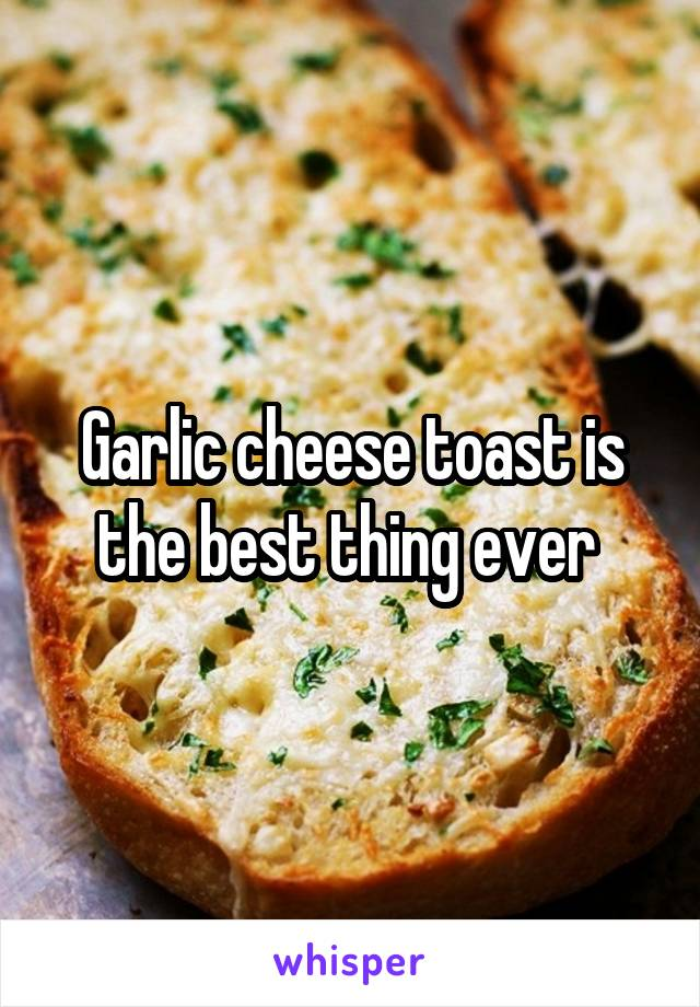 Garlic cheese toast is the best thing ever