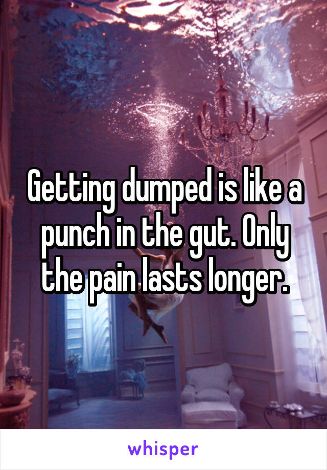 Getting dumped is like a punch in the gut. Only the pain lasts longer.