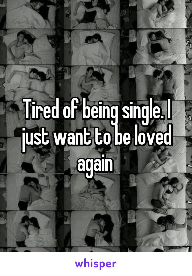 Tired of being single. I just want to be loved again
