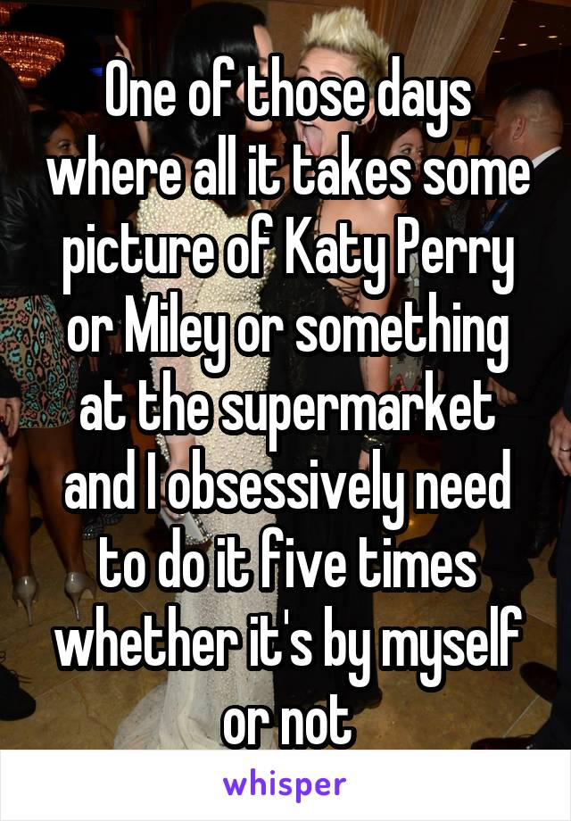 One of those days where all it takes some picture of Katy Perry or Miley or something at the supermarket and I obsessively need to do it five times whether it's by myself or not