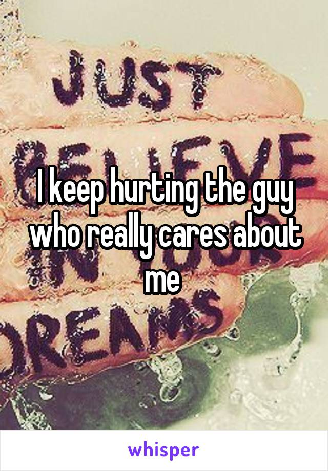 I keep hurting the guy who really cares about me