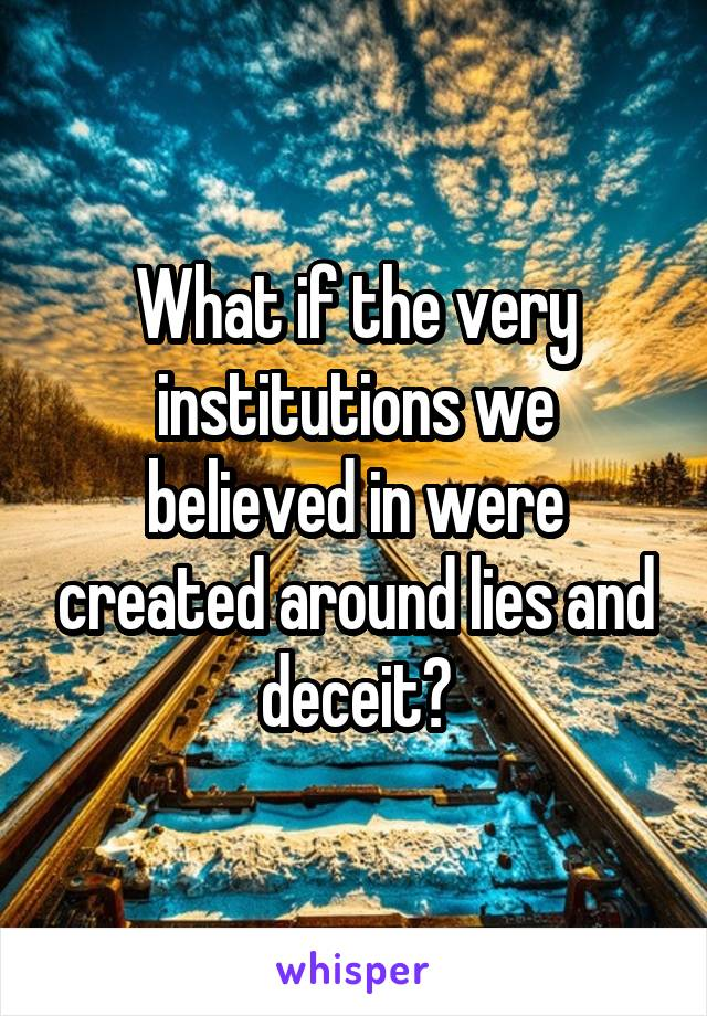 What if the very institutions we believed in were created around lies and deceit?