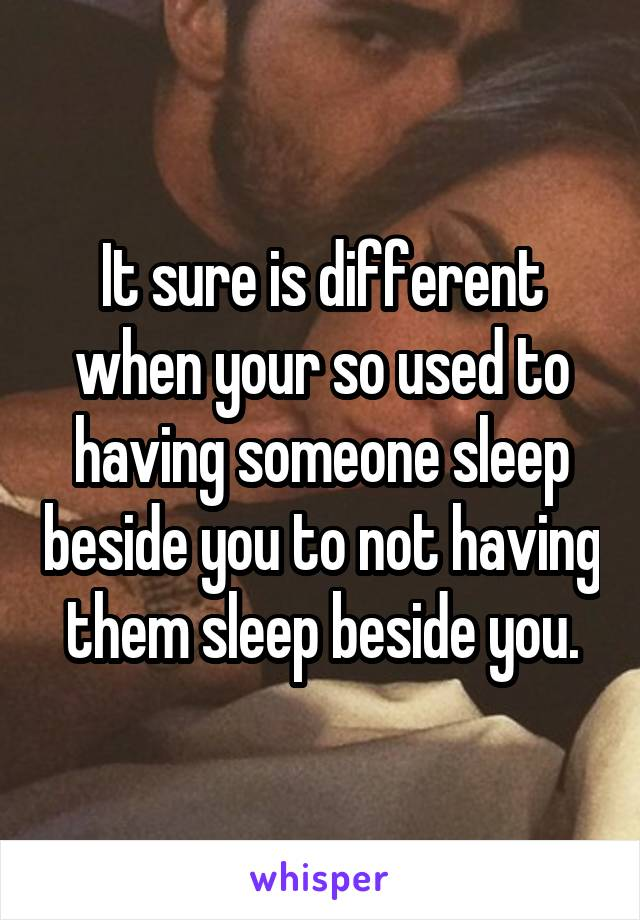 It sure is different when your so used to having someone sleep beside you to not having them sleep beside you.