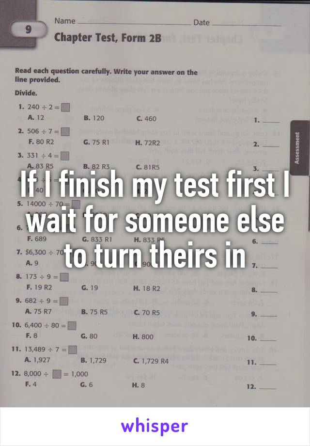 If I finish my test first I wait for someone else to turn theirs in