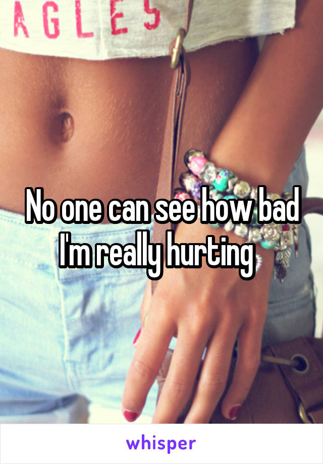 No one can see how bad I'm really hurting