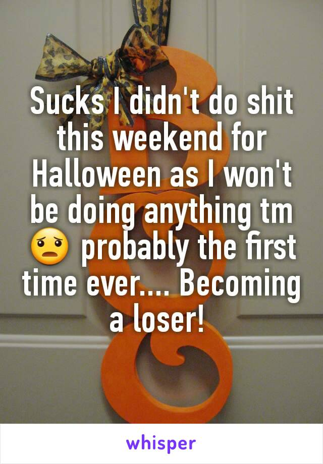 Sucks I didn't do shit this weekend for Halloween as I won't be doing anything tm 😦 probably the first time ever.... Becoming a loser!