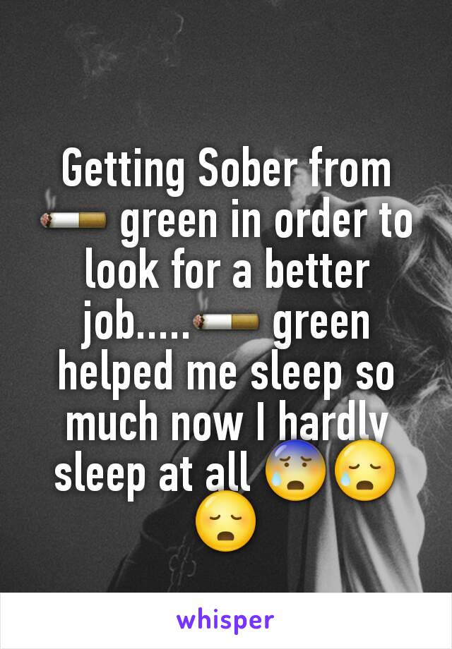 Getting Sober from 🚬 green in order to look for a better job.....🚬 green helped me sleep so much now I hardly sleep at all 😰😥😳