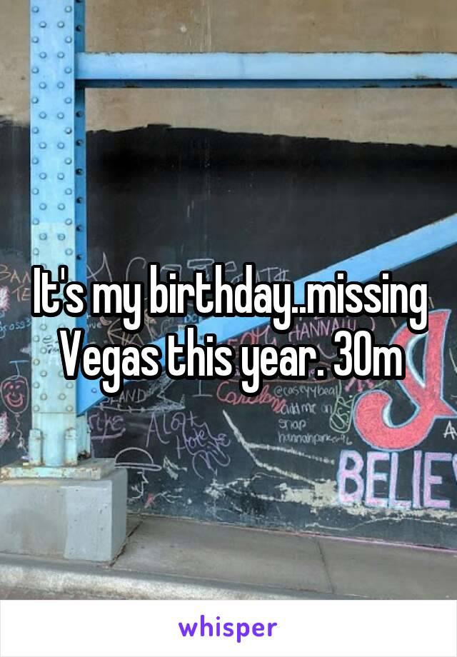 It's my birthday..missing Vegas this year. 30m