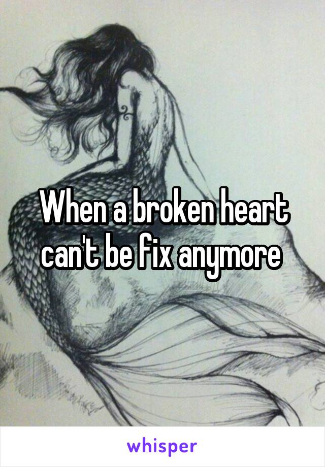 When a broken heart can't be fix anymore