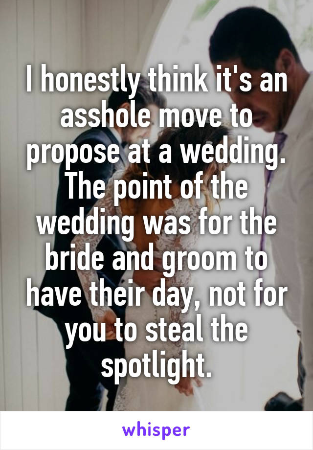 I honestly think it's an asshole move to propose at a wedding. The point of the wedding was for the bride and groom to have their day, not for you to steal the spotlight.