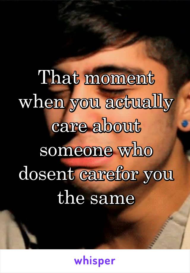 That moment when you actually care about someone who dosent carefor you the same