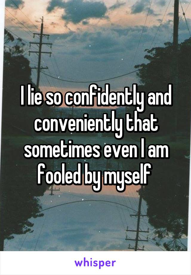 I lie so confidently and conveniently that sometimes even I am fooled by myself