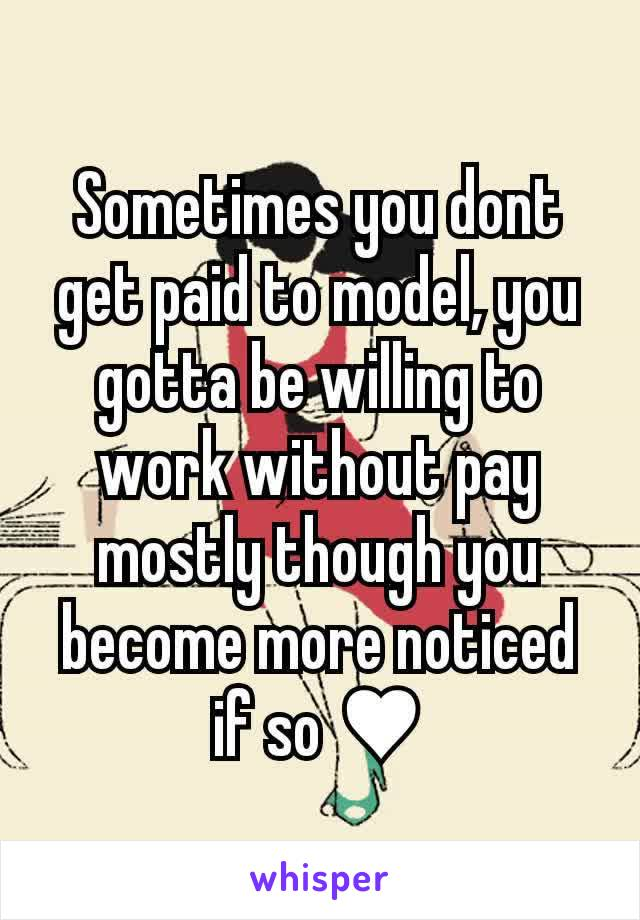 Sometimes you dont get paid to model, you gotta be willing to work without pay mostly though you become more noticed if so ♥
