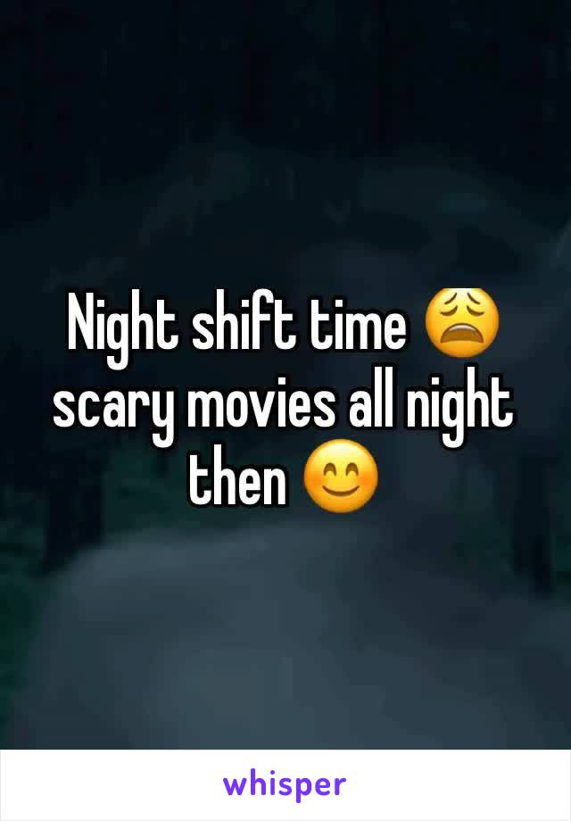 Night shift time 😩 scary movies all night then 😊