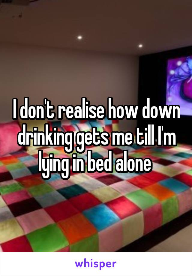 I don't realise how down drinking gets me till I'm lying in bed alone