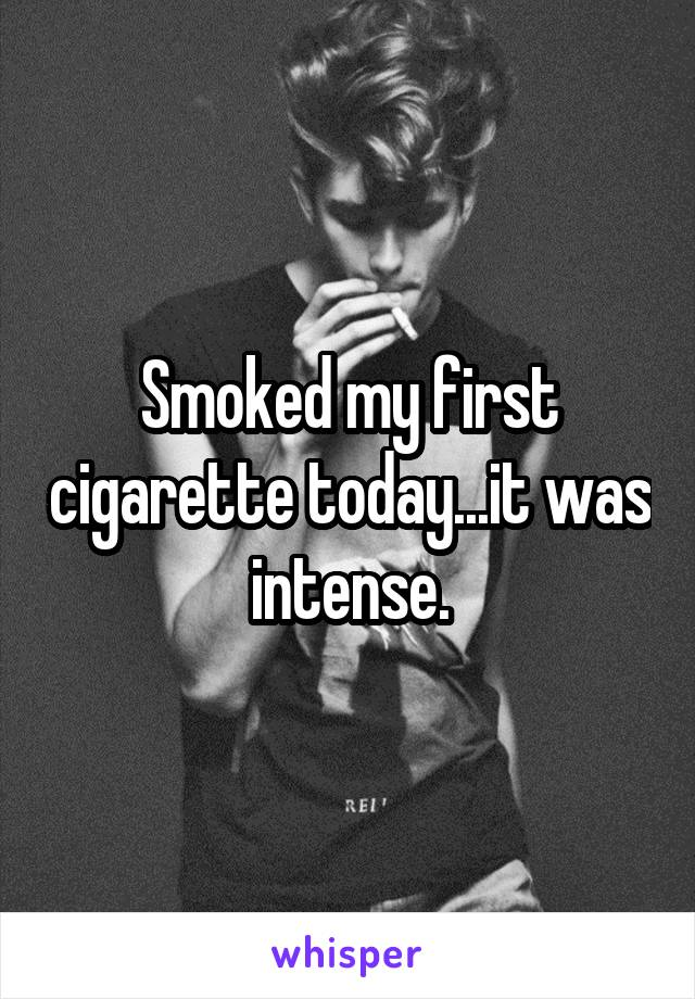 Smoked my first cigarette today...it was intense.