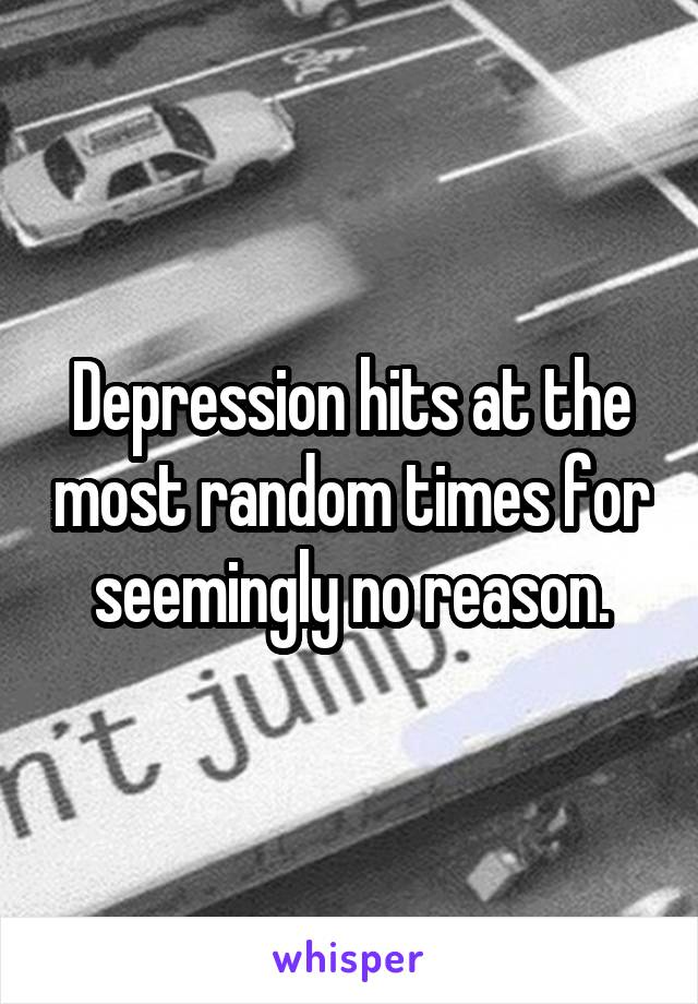 Depression hits at the most random times for seemingly no reason.