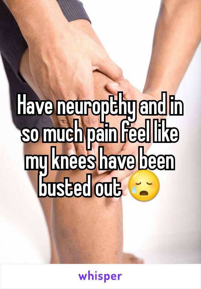 Have neuropthy and in so much pain feel like my knees have been busted out 😥