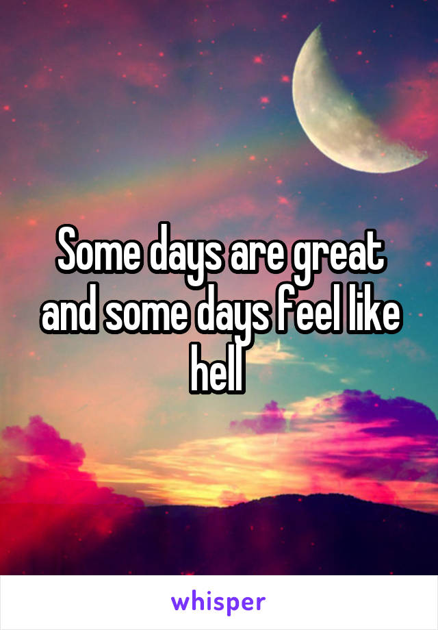 Some days are great and some days feel like hell