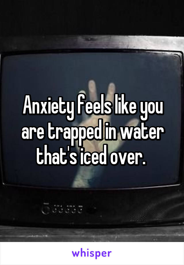 Anxiety feels like you are trapped in water that's iced over.