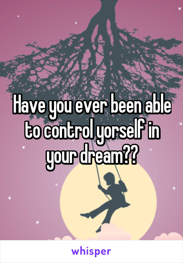 Have you ever been able to control yorself in your dream??