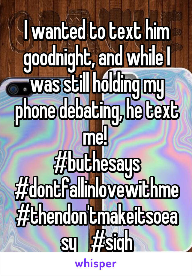 I wanted to text him goodnight, and while I was still holding my phone debating, he text me!  #buthesays #dontfallinlovewithme #thendon'tmakeitsoeasy    #sigh