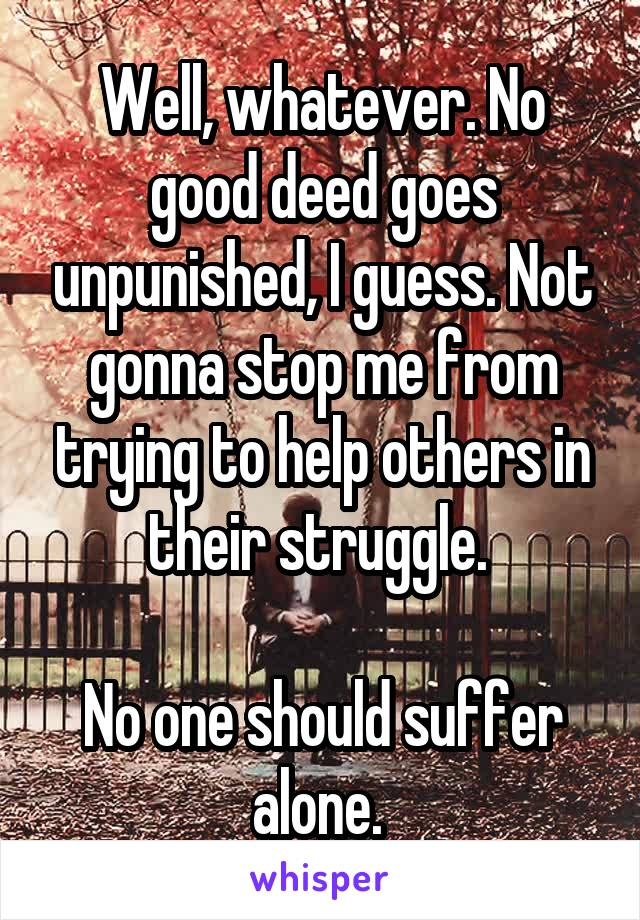 Well, whatever. No good deed goes unpunished, I guess. Not gonna stop me from trying to help others in their struggle.   No one should suffer alone.
