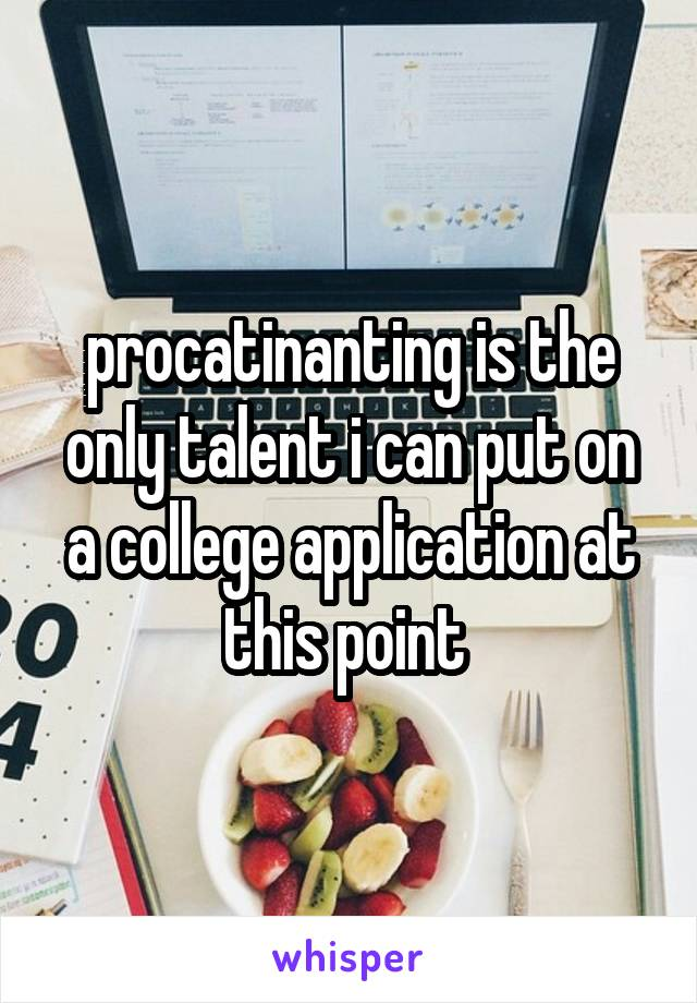 procatinanting is the only talent i can put on a college application at this point