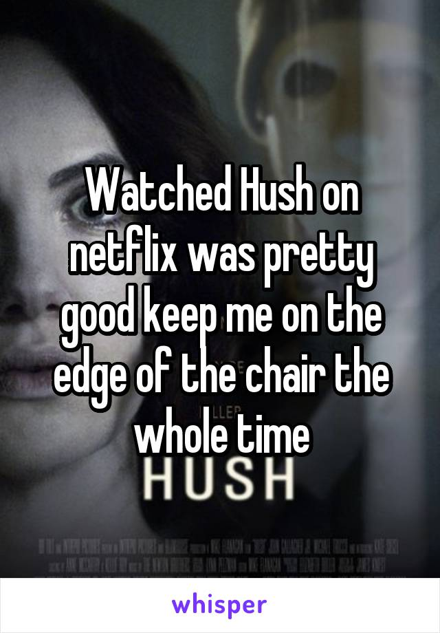 Watched Hush on netflix was pretty good keep me on the edge of the chair the whole time