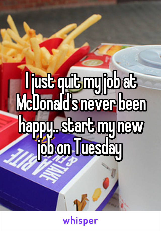 I just quit my job at McDonald's never been happy.. start my new job on Tuesday