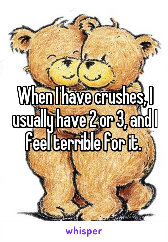 When I have crushes, I usually have 2 or 3, and I feel terrible for it.