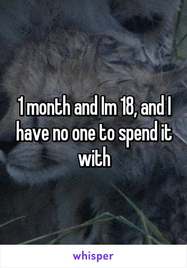 1 month and Im 18, and I have no one to spend it with