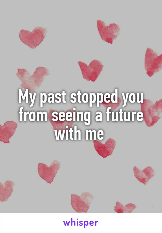 My past stopped you from seeing a future with me