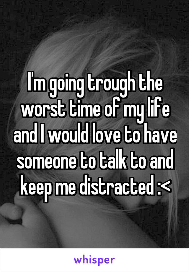 I'm going trough the worst time of my life and I would love to have someone to talk to and keep me distracted :<