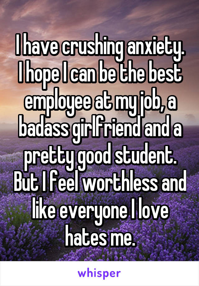 I have crushing anxiety. I hope I can be the best employee at my job, a badass girlfriend and a pretty good student. But I feel worthless and like everyone I love hates me.