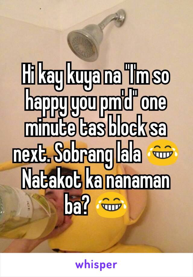 "Hi kay kuya na ""I'm so happy you pm'd"" one minute tas block sa next. Sobrang lala 😂 Natakot ka nanaman ba? 😂"