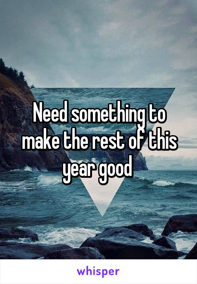 Need something to make the rest of this year good