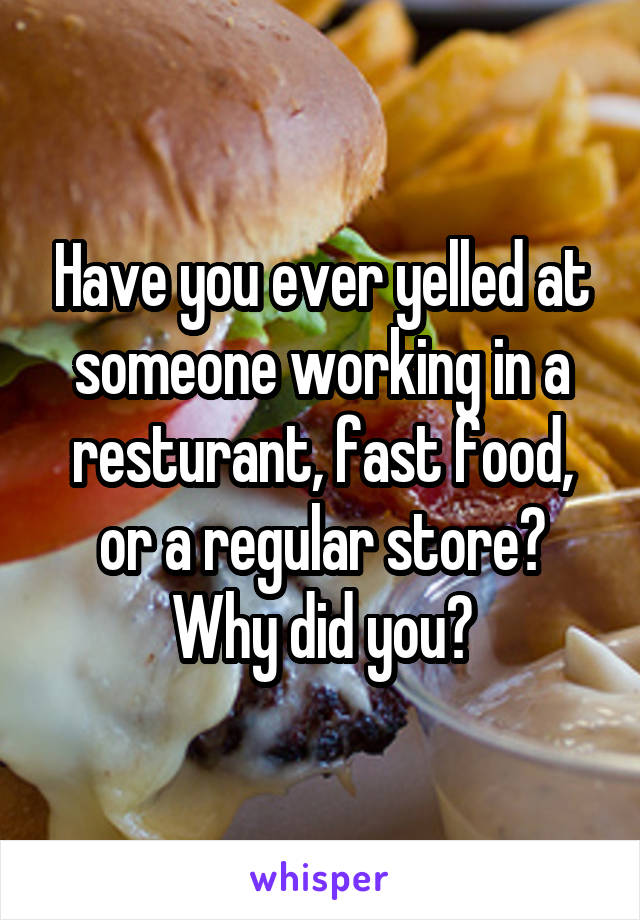 Have you ever yelled at someone working in a resturant, fast food, or a regular store? Why did you?