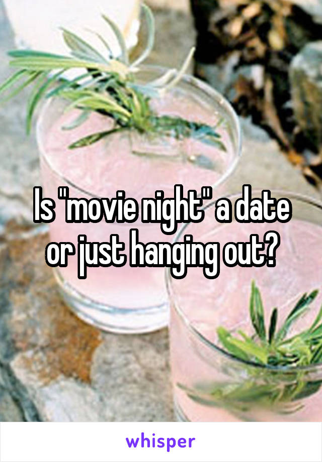 "Is ""movie night"" a date or just hanging out?"