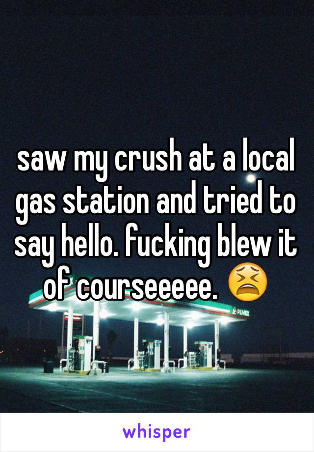 saw my crush at a local gas station and tried to say hello. fucking blew it of courseeeee. 😫