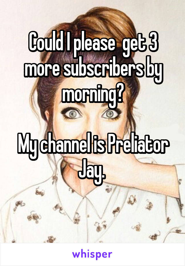 Could I please  get 3 more subscribers by morning?  My channel is Preliator Jay.