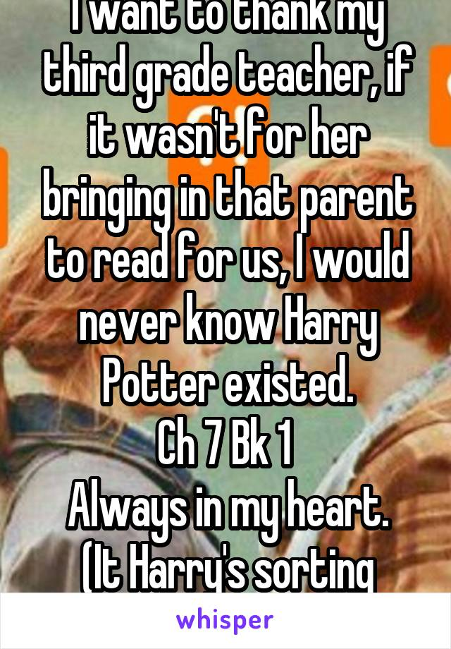 I want to thank my third grade teacher, if it wasn't for her bringing in that parent to read for us, I would never know Harry Potter existed. Ch 7 Bk 1  Always in my heart. (It Harry's sorting btw)