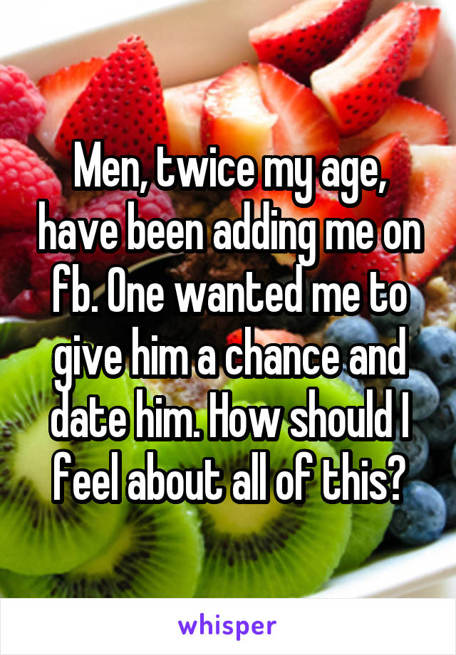 Men, twice my age, have been adding me on fb. One wanted me to give him a chance and date him. How should I feel about all of this?