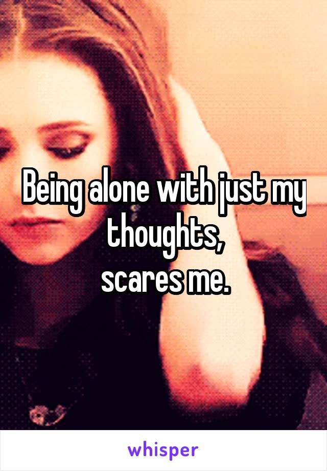 Being alone with just my thoughts,  scares me.