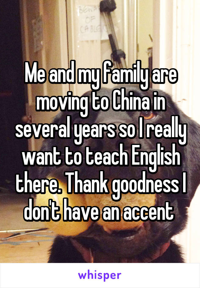 Me and my family are moving to China in several years so I really want to teach English there. Thank goodness I don't have an accent