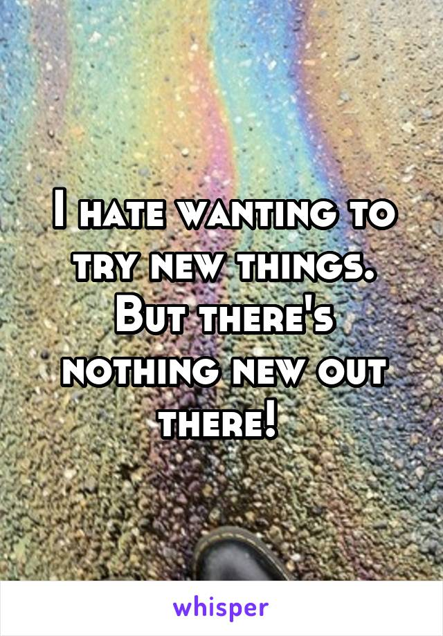 I hate wanting to try new things. But there's nothing new out there!