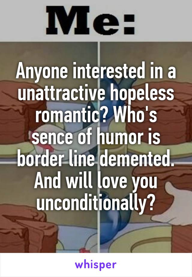 Anyone interested in a unattractive hopeless romantic? Who's sence of humor is border line demented. And will love you unconditionally?