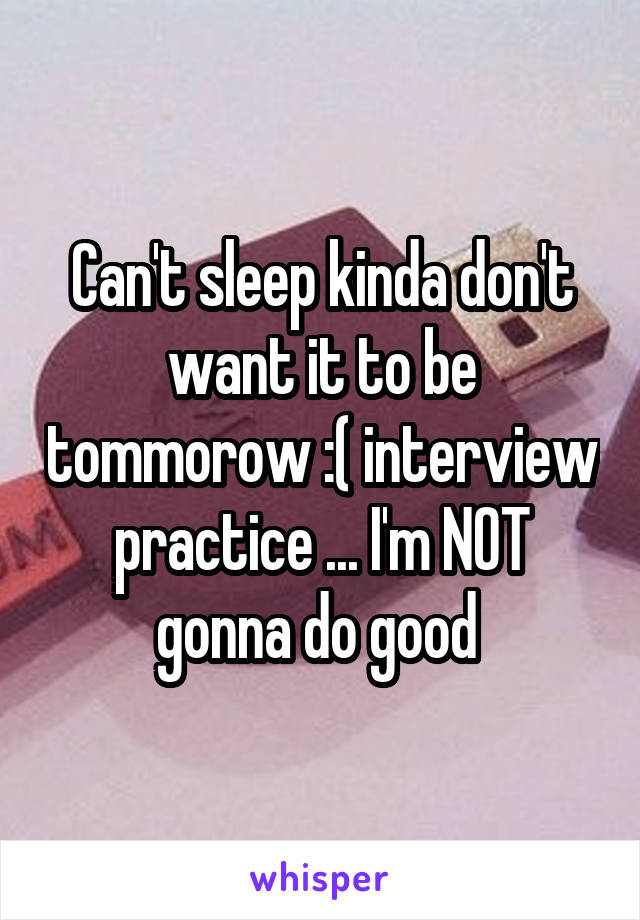 Can't sleep kinda don't want it to be tommorow :( interview practice ... I'm NOT gonna do good