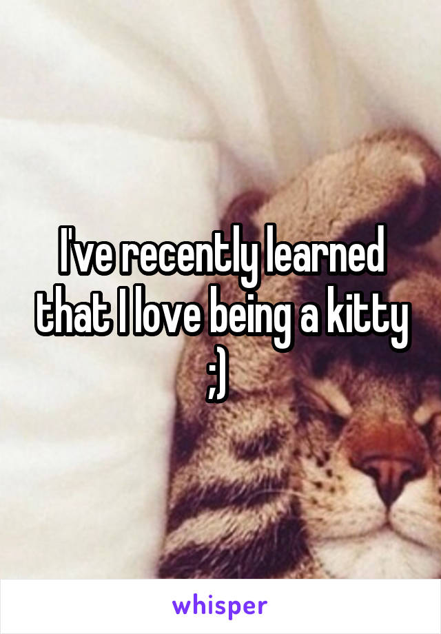I've recently learned that I love being a kitty ;)